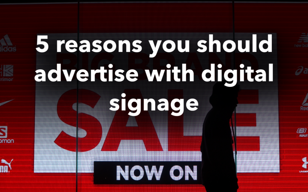 5 Reasons you should Advertise with Digital Signage